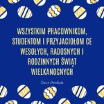 Wszystkim Pracownikom, Studentom I Przyjaciołom CE Wesołych, Radosnych I Rodzinnych Świąt Wielkanocnych życzy Dyrekcja.